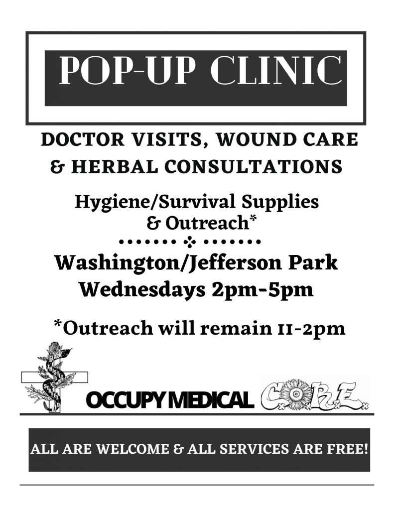 pop-up clinic Doctor visits, wound care and herbal consultations Hygiene/Survival Supplies & Outreach* Washington/Jefferson Park Wednesdays 2pm-5pm *Outreach will remain 11-2pm all are welcome and all services are free! Hours subject to change. Please contact Occupy Medical to verify hours.