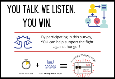 you talk. we listen. you win. by oarticipating in this survey, you can help support the fight against hunger! chance to win a $25 grocery gift card.