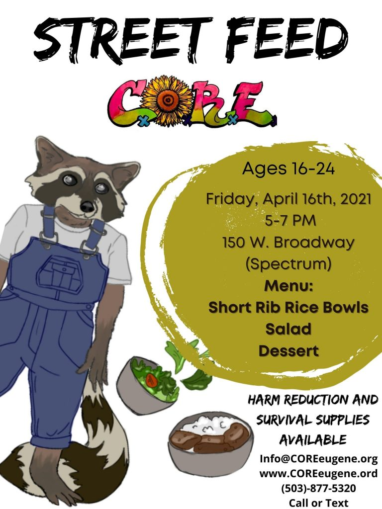 Street Feed  Ages 16-24   Friday, April 16, 2021   150 W. Broadway (Spectrum)   Menu: Short Rib Rice Bowls, Salad, Dessert   Harm reduction and survival supplies available   info@coreeugene.org   www.coreeugene.org   503-877-5320 call or text
