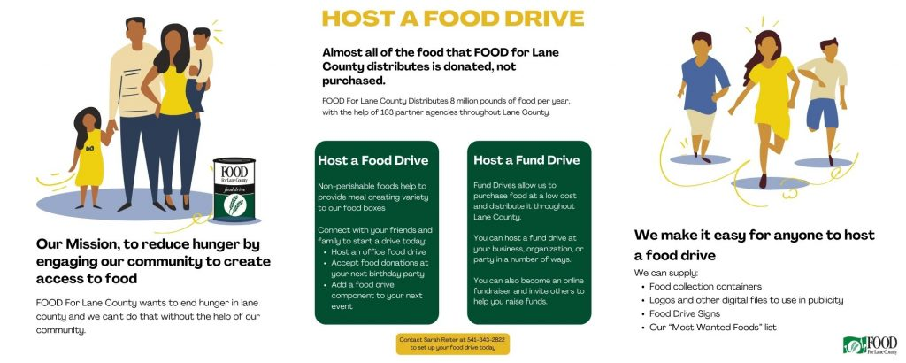 """HOST A FOOD DRIVE: Our Mission, to reduce hunger by engaging our community to create access to food. FOOD For Lane County wants to end hunger in lane county and we can't do that without the help of our community. Almost all of the food that FOOD for Lane County distributes is donated, not purchased. FOOD For Lane County Distributes 8 million pounds of food per year, with the help of 163 partner agencies throughout Lane County. How You Can Help: Host a Food Drive Non-perishable foods help to provide meal creating variety to our food boxes Connect with your friends and family to start a drive today: Host an office food drive Accept food donations at your next birthday party Add a food drive component to your next event Host a Fund Drive: Fund Drives allow us to purchase food at a low cost and distribute it throughout Lane County. You can host a fund drive at your business, organization, or party in a number of ways. You can also become an online fundraiser and invite others to help you raise funds. We make it easy for anyone to host a food drive. We can supply: Food collection containers Logos and other digital files to use in publicity Food Drive Signs Our """"Most Wanted Foods"""" list Social Media Sharing Contact Sarah Reiter at 541-343-2822 ext.124 to set up your food drive today"""