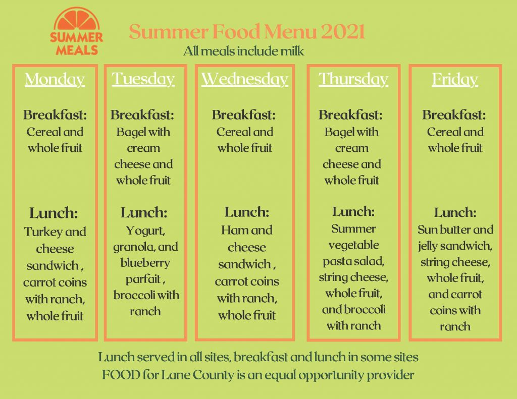 Summer Food Menu 2021. All meals include milk. Monday: Breakfast: Cereal and whole fruit. Lunch: Turkey and cheese sandwich, carrot coins with ranch, whole fruit. Tuesday: Breakfast: Bagel with cream cheese and whole fruit. Lunch: Yogurt, granola, and blueberry parfait, broccoli with ranch. Wednesday: Breakfast: Cereal and whole fruit. Lunch: Ham and cheese sandwich, carrot coins with ranch, whole fruit. Thursday: Breakfast: Bagel with cream cheese and whole fruit. Lunch: Summer vegetable pasta salad with string cheese, whole fruit, and broccoli with ranch. Friday: Breakfast: Cereal and whole fruit. Lunch: Sun butter and jelly sandwich with string cheese, whole fruit, and carrot coins with ranch. Lunch served at all sites; breakfast and lunch at some sites. FOOD For Lane County is an equal opportunity provider.