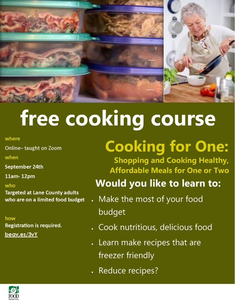 free cooking course where Online– taught on Zoom when September 24th 11am- 12pm who Targeted at Lane County adults who are on a limited food budget how Registration is required. beav.es/3vY Cooking for One: • Make the most of your food budget • Cook nutritious, delicious food • Learn make recipes that are freezer friendly • Reduce recipes? Shopping and Cooking Healthy, Affordable Meals for One or Two Would you like to learn to: