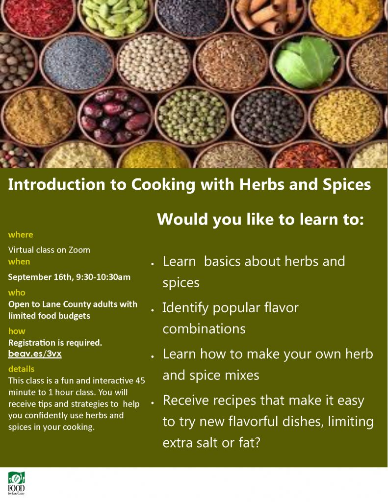 Introduction to Cooking with Herbs and Spices where Virtual class on Zoom when September 16th, 9:30-10:30am who Open to Lane County adults with limited food budgets how Registration is required. beav.es/3vx details This class is a fun and interactive 45 minute to 1 hour class. You will receive tips and strategies to help you confidently use herbs and spices in your cooking. • Learn basics about herbs and spices • Identify popular flavor combinations • Learn how to make your own herb and spice mixes • Receive recipes that make it easy to try new flavorful dishes, limiting extra salt or fat? Would you like to learn to:
