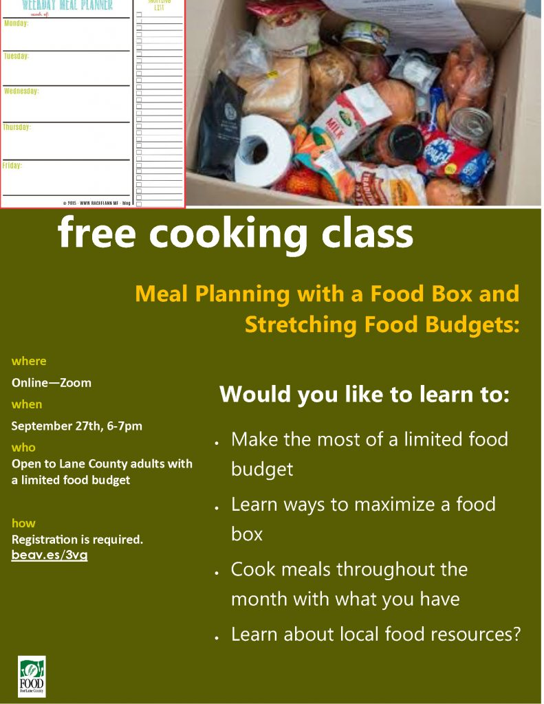 free cooking class where Online—Zoom when September 27th, 6-7pm who Open to Lane County adults with a limited food budget how Registration is required. beav.es/3vg Meal Planning with a Food Box and Stretching Food Budgets: • Make the most of a limited food budget • Learn ways to maximize a food box • Cook meals throughout the month with what you have • Learn about local food resources? Would you like to learn to: