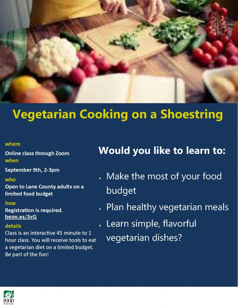 Vegetarian Cooking on a Shoestring where Online class through Zoom when September 9th, 2-3pm who Open to Lane County adults on a limited food budget how Registration is required. beav.es/3vG details Class is an interactive 45 minute to 1 hour class. You will receive tools to eat a vegetarian diet on a limited budget. Be part of the fun! • Make the most of your food budget • Plan healthy vegetarian meals • Learn simple, flavorful vegetarian dishes? Would you like to learn to: