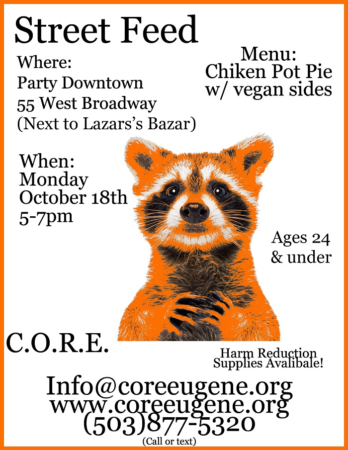 Street Feed Where: Party Downtown 55 West Broadway (next to Lazar's Bazar) When: Monday October 18th, 5-7 pm Menu: Chicken pot pie with vegan slides Ages 24 and under Harm reduction supplies available! C.O.R.E. info@coreeugene.org www.coreeugene.org 503-877-5320 call or text