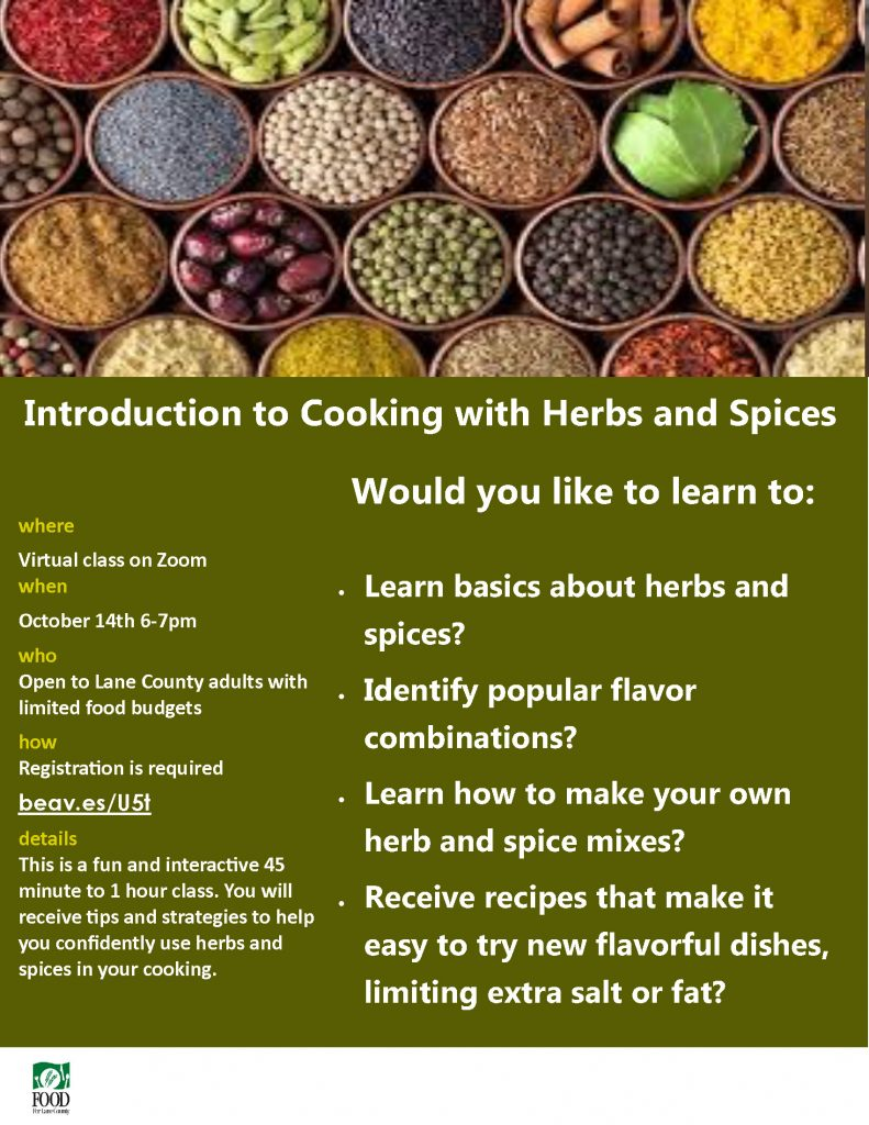 Introduction to Cooking with Herbs and Spices where Virtual class on Zoom when October 14th 6-7pm who Open to Lane County adults with limited food budgets how Registration is required beav.es/U5t details This is a fun and interactive 45 minute to 1 hour class. You will receive tips and strategies to help you confidently use herbs and spices in your cooking. • Learn basics about herbs and spices? • Identify popular flavor combinations? • Learn how to make your own herb and spice mixes? • Receive recipes that make it easy to try new flavorful dishes, limiting extra salt or fat? Would you like to learn to: