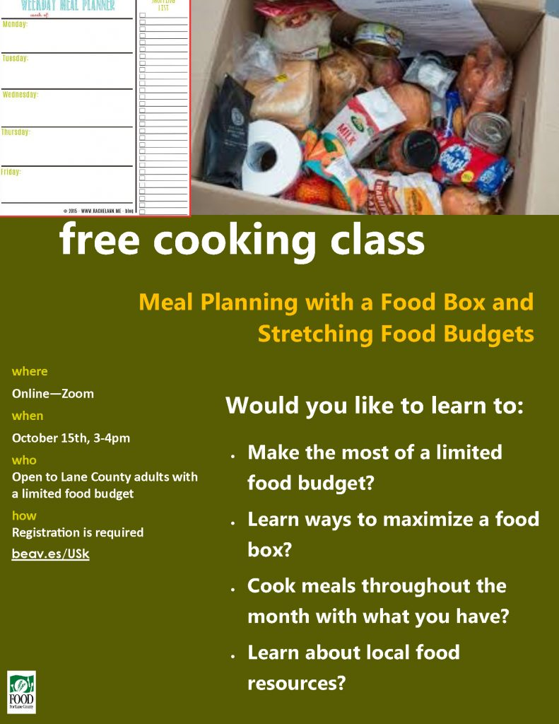 free cooking class where Online—Zoom when October 15th, 3-4pm who Open to Lane County adults with a limited food budget how Registration is required beav.es/USk Meal Planning with a Food Box and Stretching Food Budgets • Make the most of a limited food budget? • Learn ways to maximize a food box? • Cook meals throughout the month with what you have? • Learn about local food resources? Would you like to learn to: