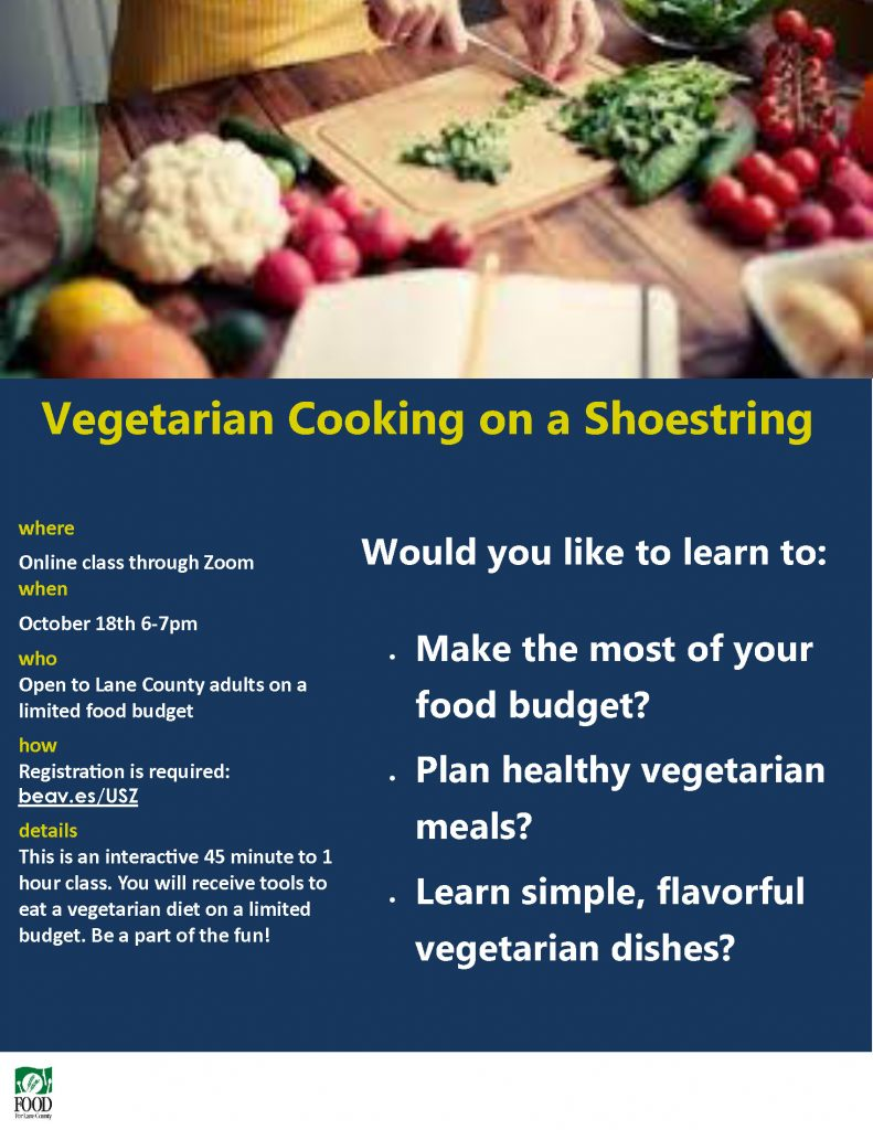 Vegetarian Cooking on a Shoestring where Online class through Zoom when October 18th 6-7pm who Open to Lane County adults on a limited food budget how Registration is required: beav.es/USZ details This is an interactive 45 minute to 1 hour class. You will receive tools to eat a vegetarian diet on a limited budget. Be a part of the fun! • Make the most of your food budget? • Plan healthy vegetarian meals? • Learn simple, flavorful vegetarian dishes? Would you like to learn to:
