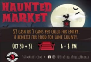 haunted market oct 30+31 6-8 pm Bring your little goblins and ghouls to the Haunted Market for some tricks and treating! $3 cash or 3 cans per child for entry. A benefit for FOOD For Lane County 5stmarket.com Facebook and Instagram @5thstreetpublicmarket